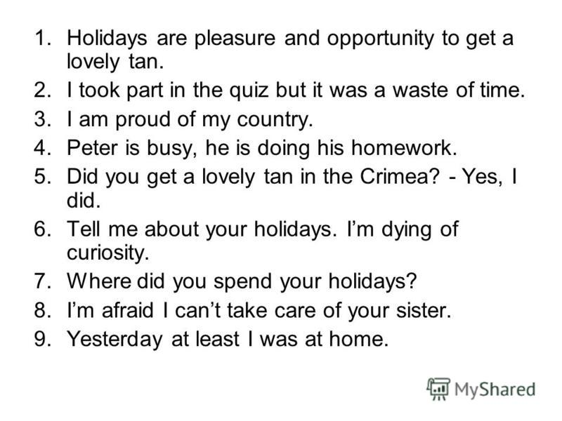 1. Holidays are pleasure and opportunity to get a lovely tan. 2. I took part in the quiz but it was a waste of time. 3. I am proud of my country. 4. Peter is busy, he is doing his homework. 5. Did you get a lovely tan in the Crimea? - Yes, I did. 6.