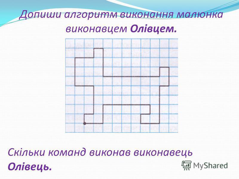 Допиши алгоритм виконання малюнка виконавцем Олівцем. Скільки команд виконав виконавець Олівець.