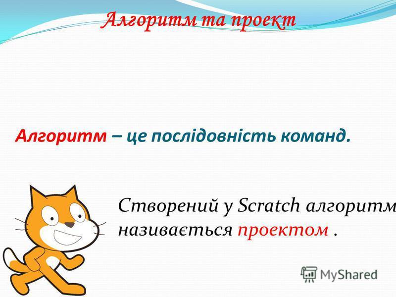 Алгоритм – це послідовність команд. Алгоритм та проект Створений у Scratch алгоритм називається проектом.