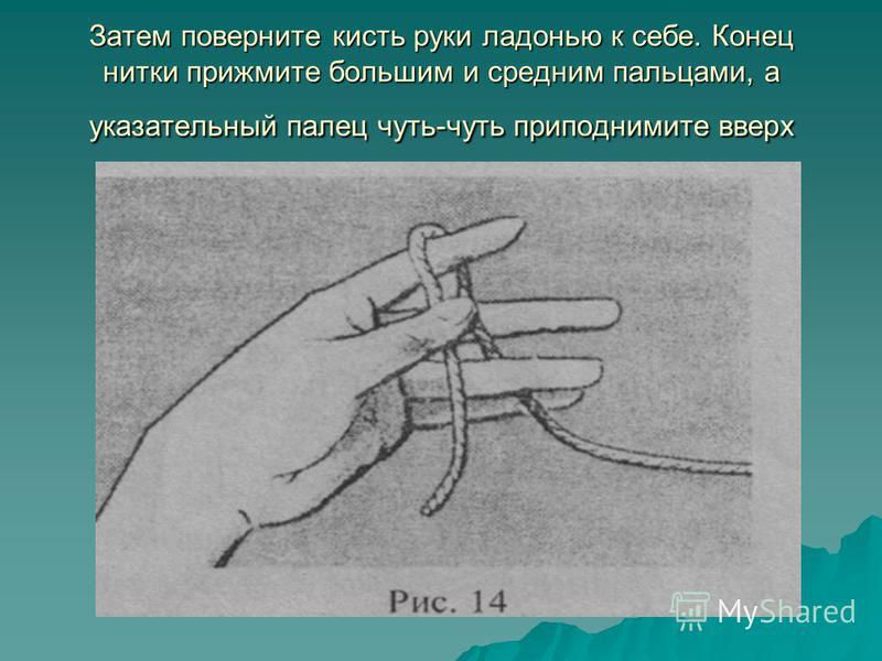 Затем поверните кисть руки ладонью к себе. Конец нитки прижмите большим и средним пальцами, а указательный палец чуть-чуть приподнимите вверх