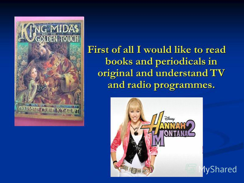 First of all I would like to read books and periodicals in original and understand TV and radio programmes.
