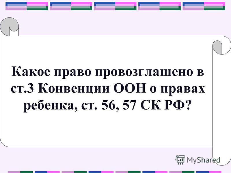 Какое право провозглашено в ст.3 Конвенции ООН о правах ребенка, ст. 56, 57 СК РФ?
