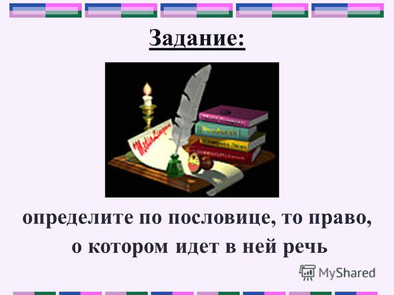 Задание: определите по пословице, то право, о котором идет в ней речь
