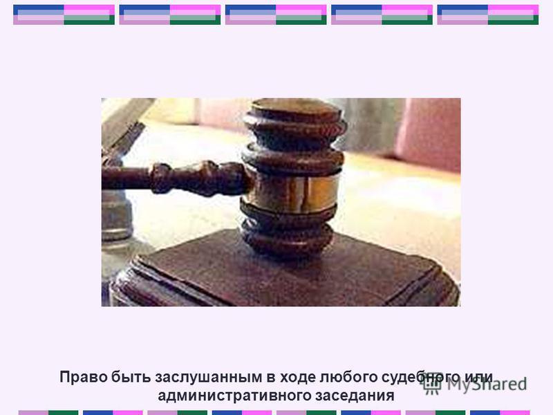 Право быть заслушанным в ходе любого судебного или административного заседания