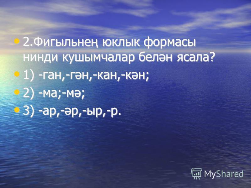 2.Фигыльнең юклык формасы нинди кушымчалар белән ясала? 2.Фигыльнең юклык формасы нинди кушымчалар белән ясала? 1) -ган,-гән,-кан,-кән; 1) -ган,-гән,-кан,-кән; 2) -ма;-мә; 2) -ма;-мә; 3) -ар,-әр,-ыр,-р. 3) -ар,-әр,-ыр,-р.