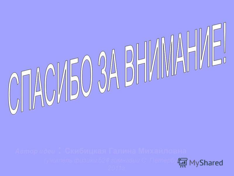 Автор идеи : Скибицкая Галина Михайловна (учитель физики 524 гимназии С. Петербурга) 2011 г.