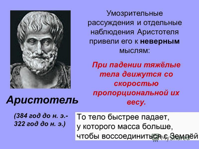 Аристотель (384 год до н. э.- 322 год до н. э.) Умозрительные рассуждения и отдельные наблюдения Аристотеля привели его к неверным мыслям: При падении тяжёлые тела движутся со скоростью пропорциональной их весу.