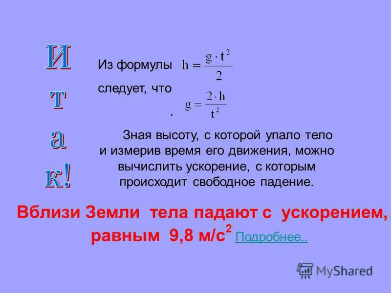 Вблизи Земли тела падают с ускорением, равным 9,8 м/с 2 Подробнее.. Подробнее.. Из формулы следует, что. Зная высоту, с которой упало тело и измерив время его движения, можно вычислить ускорение, с которым происходит свободное падение.