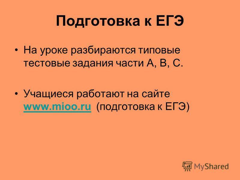 Подготовка к ЕГЭ На уроке разбираются типовые тестовые задания части А, В, С. Учащиеся работают на сайте www.mioo.ru (подготовка к ЕГЭ) www.mioo.ru