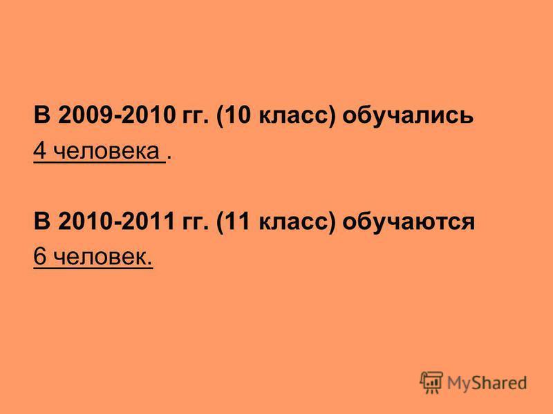 В 2009-2010 гг. (10 класс) обучались 4 человека. В 2010-2011 гг. (11 класс) обучаются 6 человек.