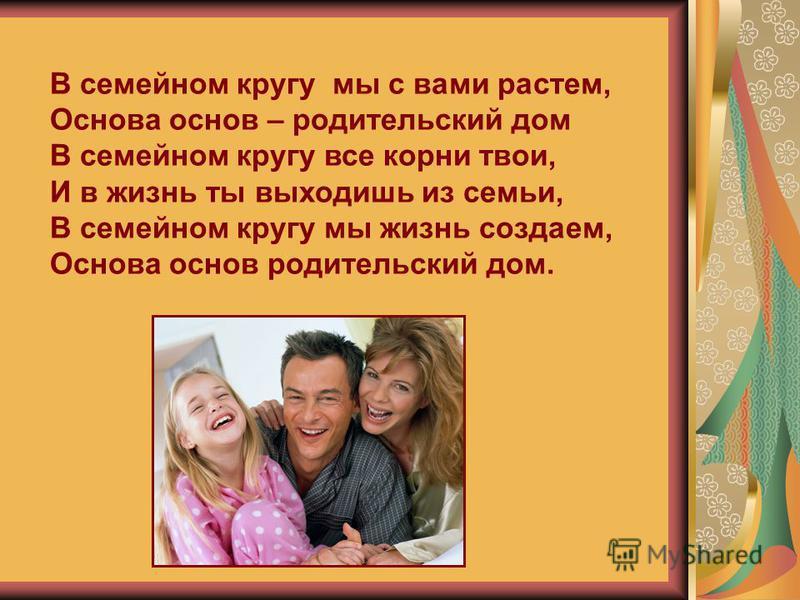 В семейном кругу мы с вами растем, Основа основ – родительский дом В семейном кругу все корни твои, И в жизнь ты выходишь из семьи, В семейном кругу мы жизнь создаем, Основа основ родительский дом.