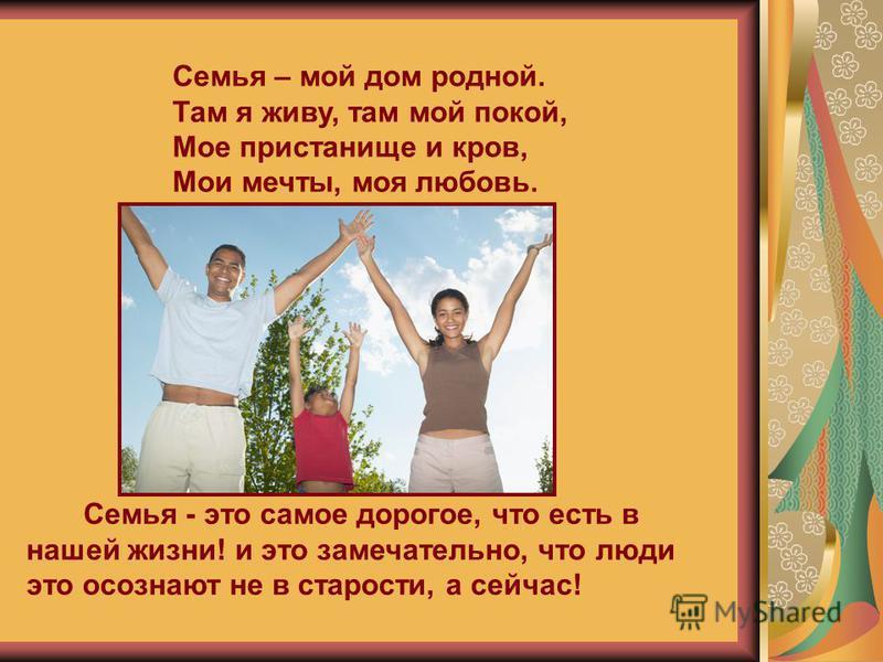 Семья - это самое дорогое, что есть в нашей жизни! и это замечательно, что люди это осознают не в старости, а сейчас! Семья – мой дом родной. Там я живу, там мой покой, Мое пристанище и кров, Мои мечты, моя любовь.