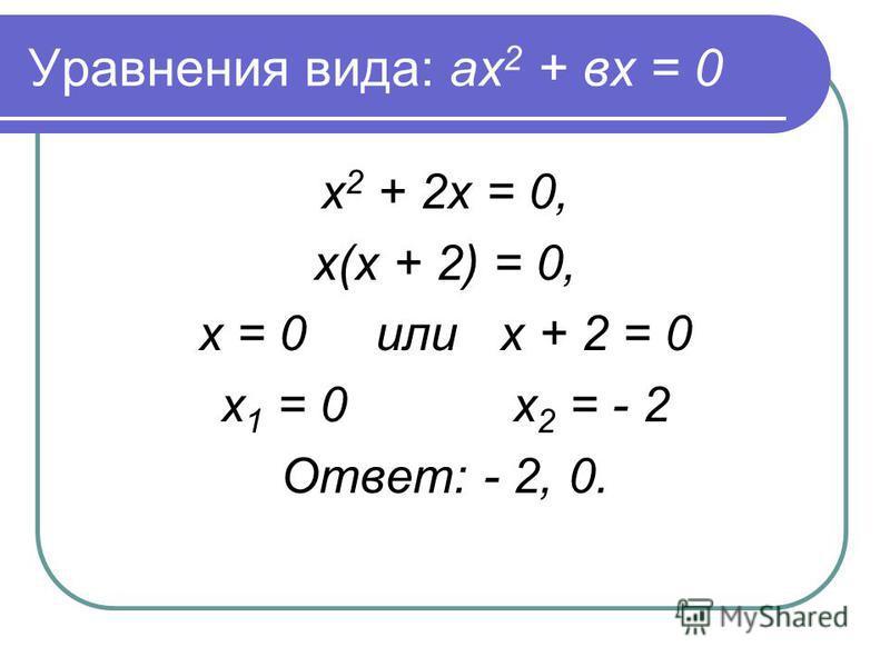 Уравнения вида: ах 2 + вх = 0 х 2 + 2 х = 0, х(х + 2) = 0, х = 0 или х + 2 = 0 х 1 = 0 х 2 = - 2 Ответ: - 2, 0.