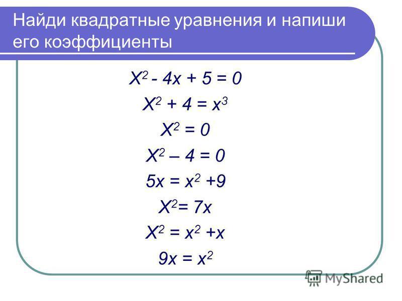 Найди квадратные уравнения и напиши его коэффициенты Х 2 - 4 х + 5 = 0 Х 2 + 4 = х 3 Х 2 = 0 Х 2 – 4 = 0 5 х = х 2 +9 Х 2 = 7 х Х 2 = х 2 +х 9 х = х 2