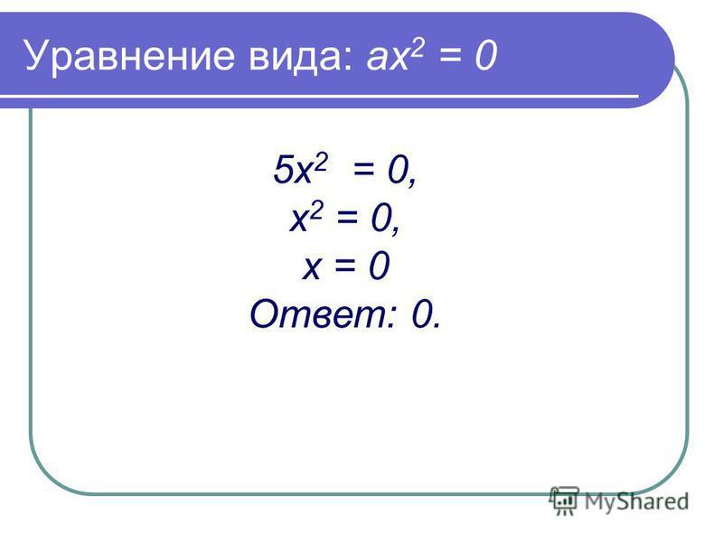 Уравнение вида: ах 2 = 0 5 х 2 = 0, х 2 = 0, х = 0 Ответ: 0.