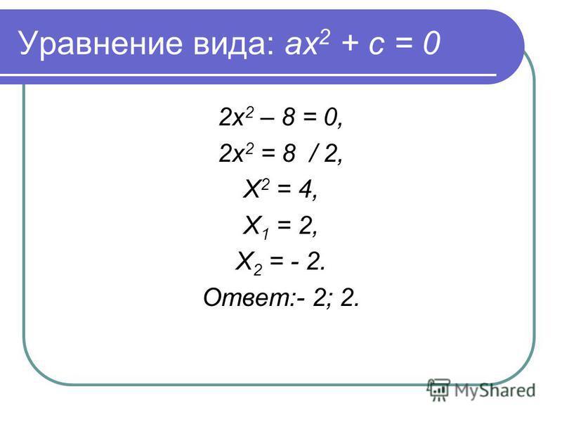 Уравнение вида: ах 2 + с = 0 2 х 2 – 8 = 0, 2 х 2 = 8 / 2, Х 2 = 4, Х 1 = 2, Х 2 = - 2. Ответ:- 2; 2.