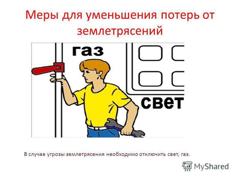 Меры для уменьшения потерь от землетрясений В случае угрозы землетрясения необходимо отключить свет, газ.