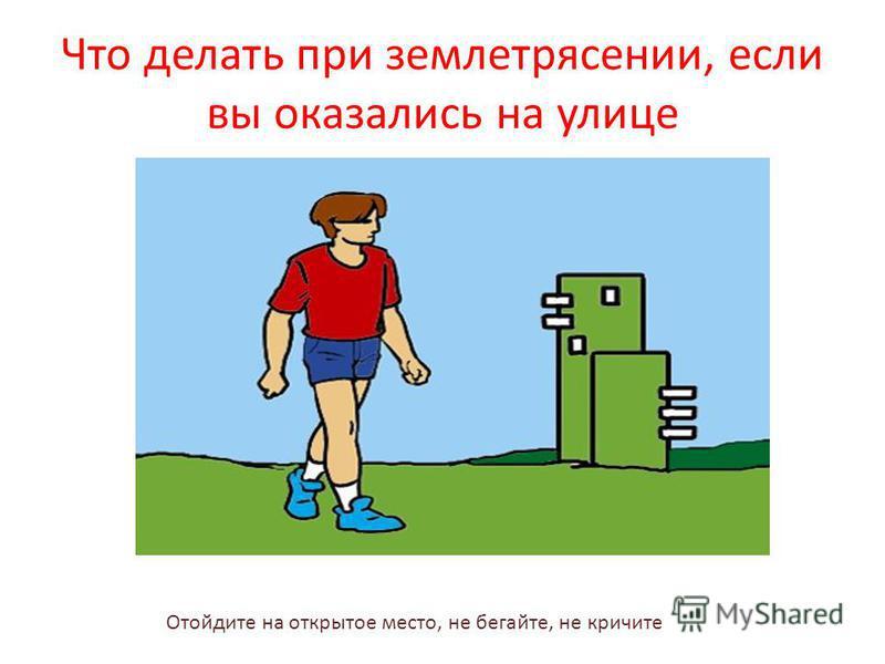 Что делать при землетрясении, если вы оказались на улице Отойдите на открытое место, не бегайте, не кричите