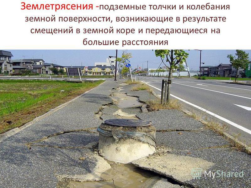 Землетрясения - подземные толчки и колебания земной поверхности, возникающие в результате смещений в земной коре и передающиеся на большие расстояния
