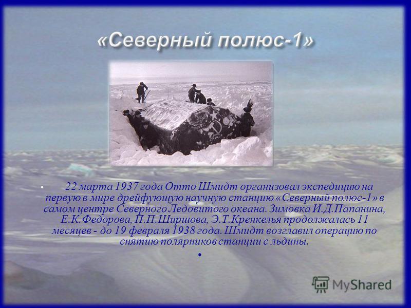 22 марта 1937 года Отто Шмидт организовал экспедицию на первую в мире дрейфующую научную станцию «Северный полюс-1» в самом центре Северного Ледовитого океана. Зимовка И.Д.Папанина, Е.К.Федорова, П.П.Ширшова, Э.Т.Кренкелья продолжалась 11 месяцев - д