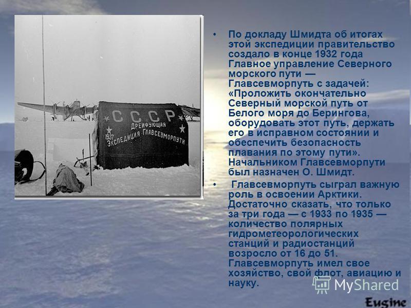 По докладу Шмидта об итогах этой экспедиции правительство создало в конце 1932 года Главное управление Северного морского пути Главсевморпуть с задачей: «Проложить окончательно Северный морской путь от Белого моря до Берингова, оборудовать этот путь,