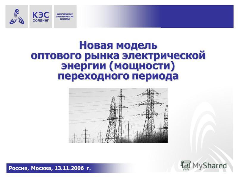 Новая модель оптового рынка электрической энергии (мощности) переходного периода Россия, Москва, 13.11.2006 г.