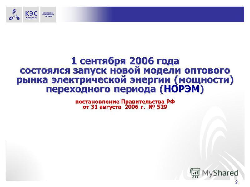 2 1 сентября 2006 года состоялся запуск новой модели оптового рынка электрической энергии (мощности) переходного периода (НОРЭМ) постановление Правительства РФ от 31 августа 2006 г. 529