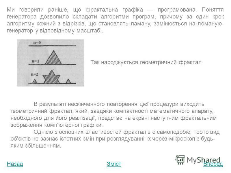 НазадЗмістВперед Поняття про фрактальну графіку Фрактальна графіка є обчислюваною, тобто зображення будується по деяких математичних рівняннях або системах рівнянь. У основі створених таким чином фрактальних композицій лежать дрібні фрактальні об'єкт