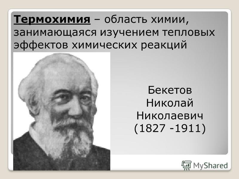 Термохимия – область химии, занимающаяся изучением тепловых эффектов химических реакций Бекетов Николай Николаевич (1827 -1911)