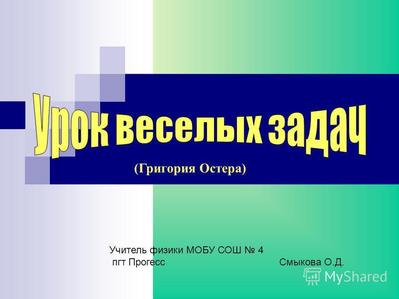 (Григория Остера) Учитель физики МОБУ СОШ 4 пгт Прогесс Смыкова О.Д.
