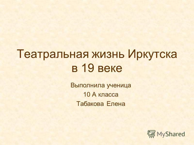 Театральная жизнь Иркутска в 19 веке Выполнила ученица 10 А класса Табакова Елена