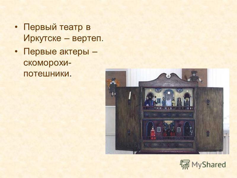 Первый театр в Иркутске – вертеп. Первые актеры – скоморохи- потешники.