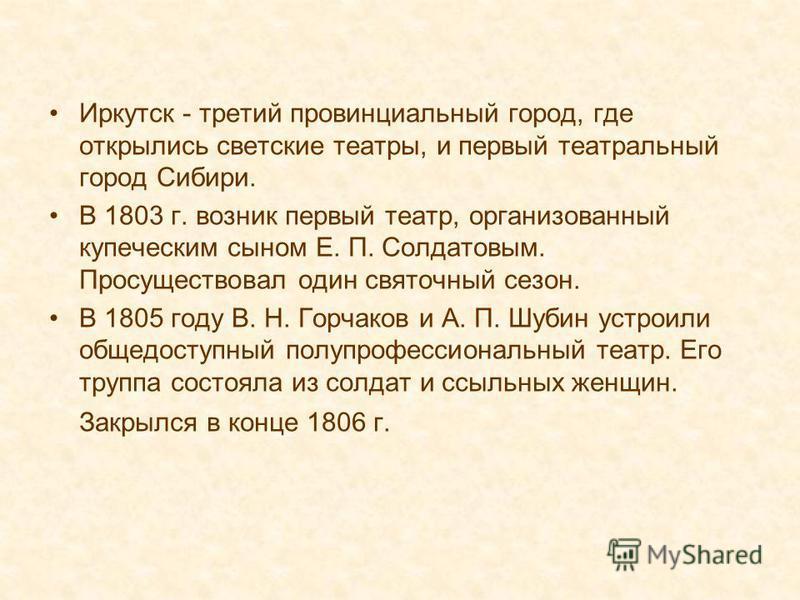 Иркутск - третий провинциальный город, где открылись светские театры, и первый театральный город Сибири. В 1803 г. возник первый театр, организованный купеческим сыном Е. П. Солдатовым. Просуществовал один святочный сезон. В 1805 году В. Н. Горчаков