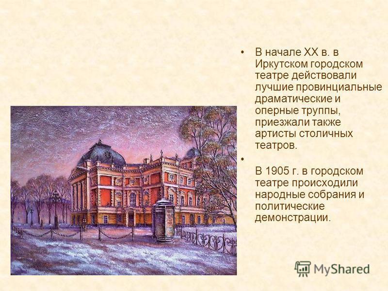 В начале XX в. в Иркутском городском театре действовали лучшие провинциальные драматические и оперные труппы, приезжали также артисты столичных театров. В 1905 г. в городском театре происходили народные собрания и политические демонстрации.