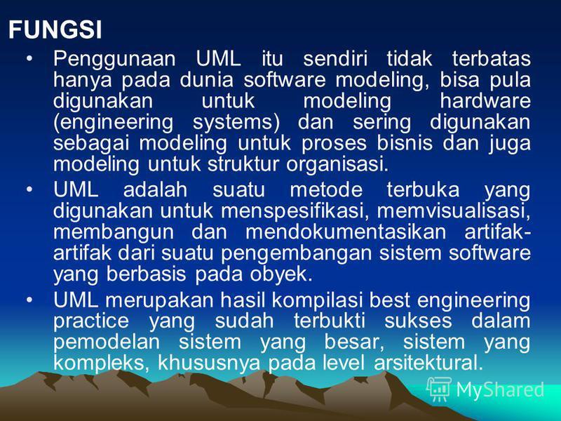 Penggunaan UML itu sendiri tidak terbatas hanya pada dunia software modeling, bisa pula digunakan untuk modeling hardware (engineering systems) dan sering digunakan sebagai modeling untuk proses bisnis dan juga modeling untuk struktur organisasi. UML