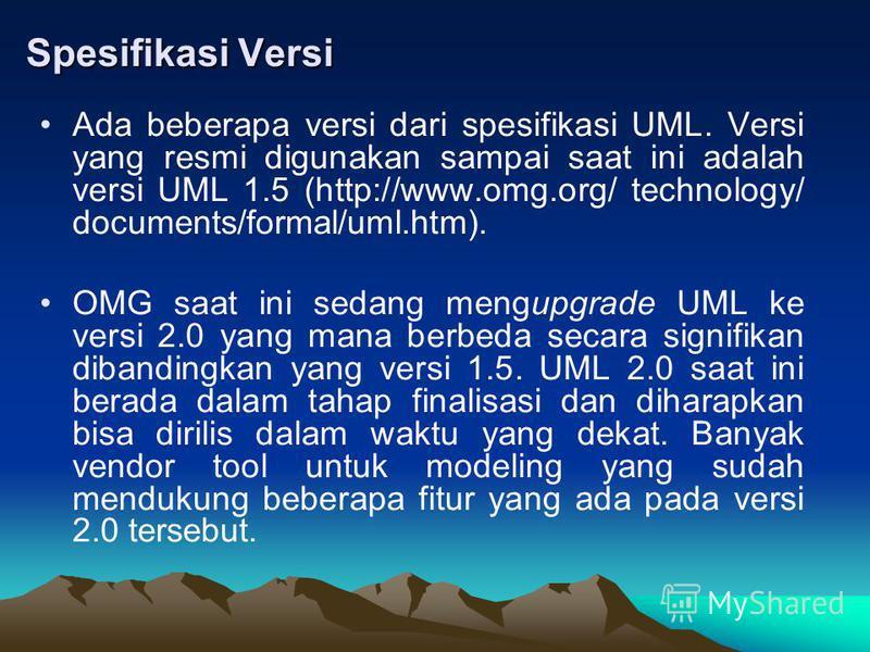 Spesifikasi Versi Ada beberapa versi dari spesifikasi UML. Versi yang resmi digunakan sampai saat ini adalah versi UML 1.5 (http://www.omg.org/ technology/ documents/formal/uml.htm). OMG saat ini sedang mengupgrade UML ke versi 2.0 yang mana berbeda