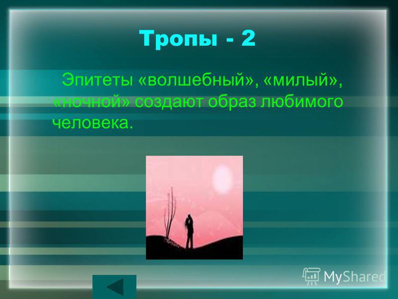 Тропы - 2 Эпитеты «волшебный», «милый», «ночной» создают образ любимого человека.