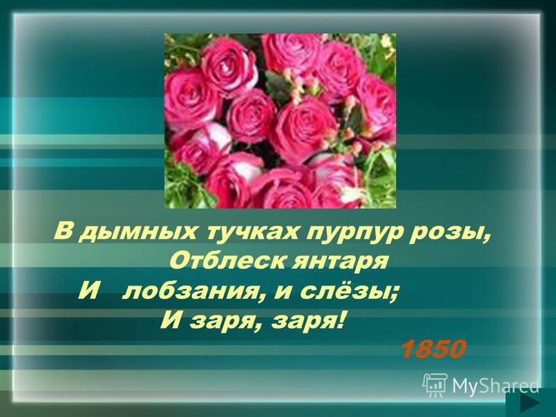 В дымных тучках пурпур розы, Отблеск янтаря И лобзания, и слёзы; И заря, заря! 1850