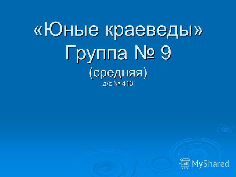 «Юные краеведы» Группа 9 (средняя) д/с 413