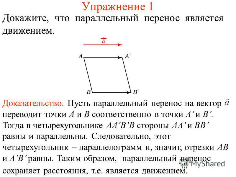 Упражнение 1 Докажите, что параллельный перенос является движением. Доказательство. Пусть параллельный перенос на вектор переводит точки A и B соответственно в точки A и B. Тогда в четырехугольнике AABB стороны AA и BB равны и параллельны. Следовател