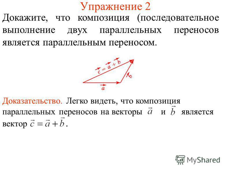 Упражнение 2 Докажите, что композиция (последовательное выполнение двух параллельных переносов является параллельным переносом. Доказательство. Легко видеть, что композиция параллельных переносов на векторы и является вектор.