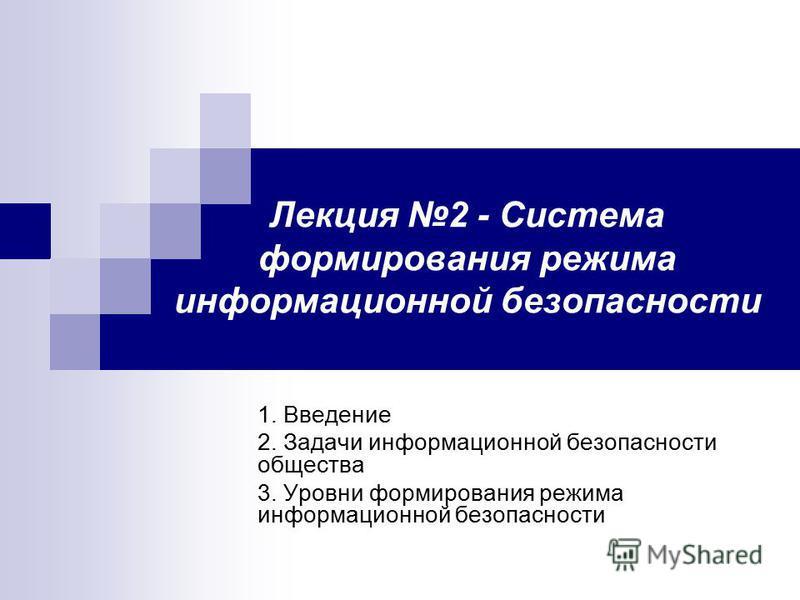 Лекция 2 - Система формирования режима информационной безопасности 1. Введение 2. Задачи информационной безопасности общества 3. Уровни формирования режима информационной безопасности