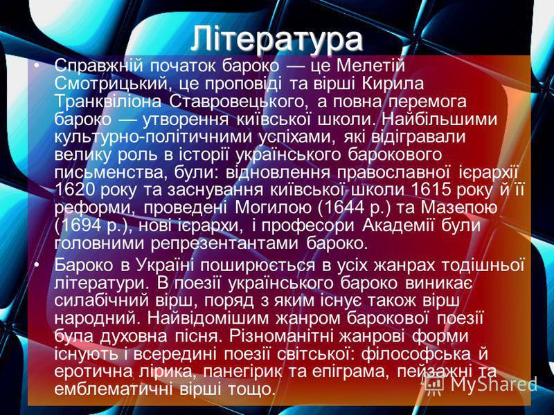 Література Справжній початок бароко це Мелетій Смотрицький, це проповіді та вірші Кирила Транквіліона Ставровецького, а повна перемога бароко утворення київської школи. Найбільшими культурно-політичними успіхами, які відігравали велику роль в історії