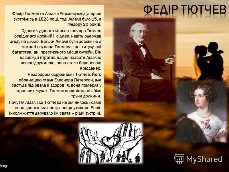 Федір Тютчев та Амалія Лерхенфельд уперше зустрілись в 1823 році, тоді Амалії було 15, а Федору 20 років. Одного чудового літнього вечора Тютчев освідчився коханій і, о диво, навіть одержав згоду на шлюб. Батьки Амалії були зовсім не а захваті від па