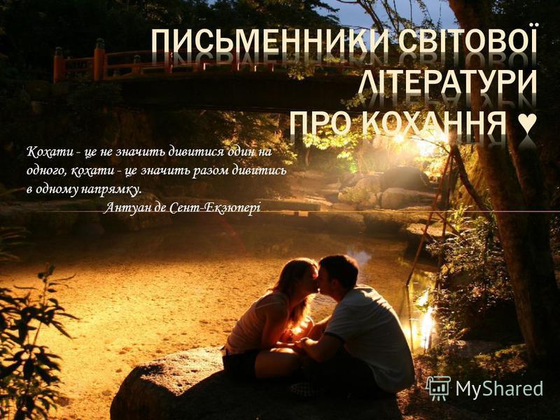 Кохати - це не значить дивитися один на одного, кохати - це значить разом дивитись в одному напрямку. Антуан де Сент-Екзюпері