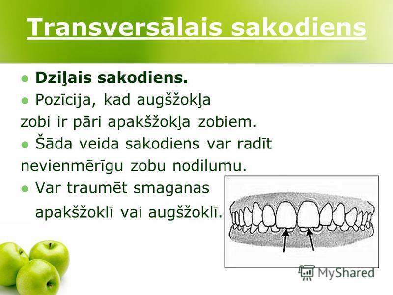 Transversālais sakodiens Dziļais sakodiens. Pozīcija, kad augšžokļa zobi ir pāri apakšžokļa zobiem. Šāda veida sakodiens var radīt nevienmērīgu zobu nodilumu. Var traumēt smaganas apakšžoklī vai augšžoklī.
