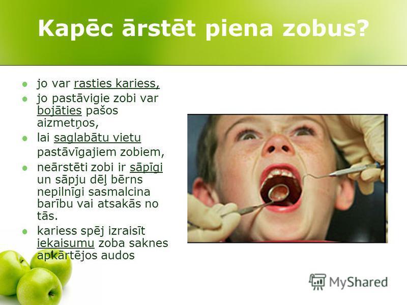 Kapēc ārstēt piena zobus? jo var rasties kariess, jo pastāvigie zobi var bojāties pašos aizmetņos, lai saglabātu vietu pastāvīgajiem zobiem, neārstēti zobi ir sāpīgi un sāpju dēļ bērns nepilnīgi sasmalcina barību vai atsakās no tās. kariess spēj izra