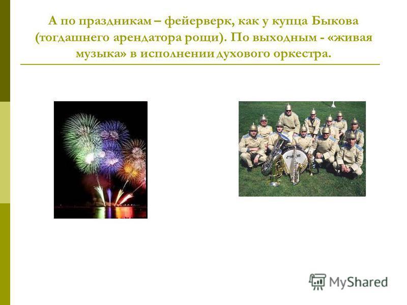 А по праздникам – фейерверк, как у купца Быкова (тогдашнего арендатора рощи). По выходным - «живая музыка» в исполнении духового оркестра.
