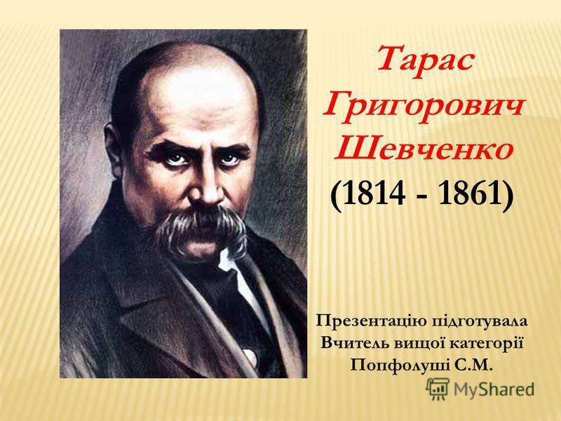 Тарас Григорович Шевченко (1814 - 1861) Презентацію підготувала Вчитель вищої категорії Попфолуші С.М.