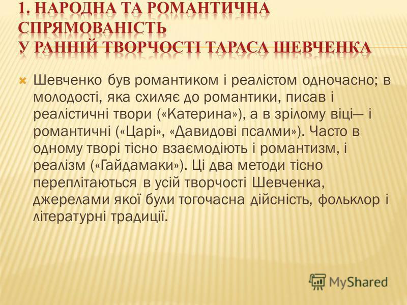 Шевченко був романтиком і реалістом одночасно; в молодості, яка схиляє до романтики, писав і реалістичні твори («Катерина»), а в зрілому віці і романтичні («Царі», «Давидові псалми»). Часто в одному творі тісно взаємодіють і романтизм, і реалізм («Га